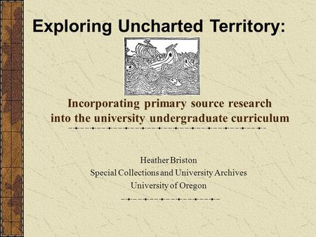 Incorporating primary source research into the university undergraduate curriculum Heather Briston Special Collections and University Archives University.