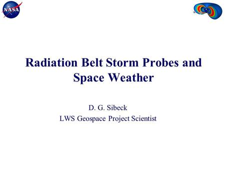 Radiation Belt Storm Probes and Space Weather D. G. Sibeck LWS Geospace Project Scientist.