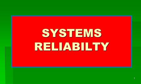 SYSTEMS RELIABILTY 1. SYSTEMS are basically built of different components and /or subsystems. For each component, there is an assigned role in the system.