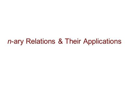 N-ary Relations & Their Applications. 2 n-ary Relations Let A 1, A 2, …, A n be sets. An n-ary relation on these sets is a subset of A 1 x A 2 x … x A.