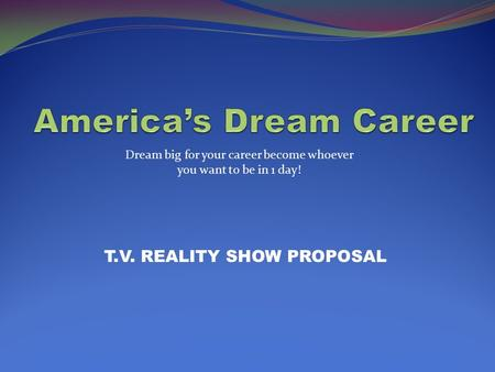 T.V. REALITY SHOW PROPOSAL Dream big for your career become whoever you want to be in 1 day!