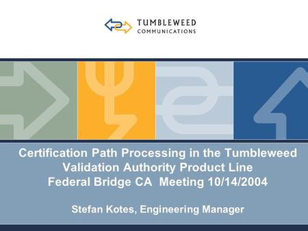 Certification Path Processing in the Tumbleweed Validation Authority Product Line Federal Bridge CA Meeting 10/14/2004 Stefan Kotes, Engineering Manager.