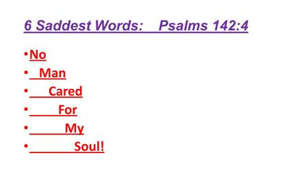 6 Saddest Words: Psalms 142:4 No Man Cared For My Soul!