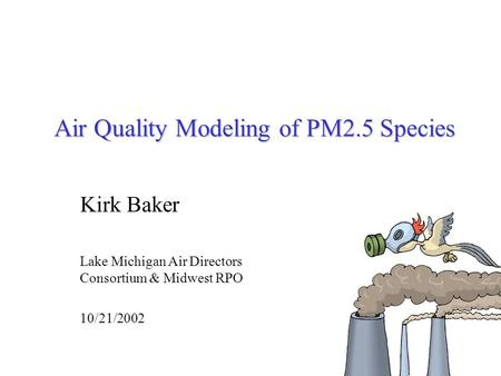 Air Quality Modeling of PM2.5 Species Kirk Baker Lake Michigan Air Directors Consortium & Midwest RPO 10/21/2002.