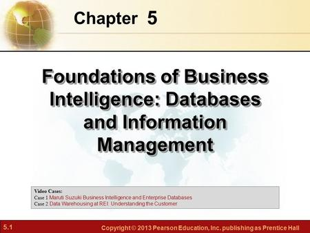 5.1 Copyright © 2013 Pearson Education, Inc. publishing as Prentice Hall 5 Chapter Foundations of Business Intelligence: Databases and Information Management.