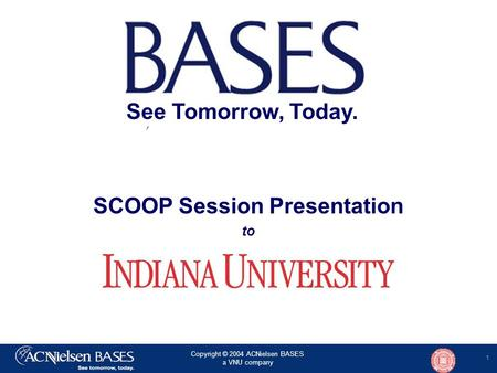 1 Copyright © 2004 ACNielsen BASES a VNU company SCOOP Session Presentation to See Tomorrow, Today.