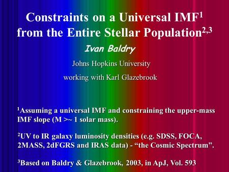 Ivan Baldry, Constraints on an IMF from luminosity densities Constraints on a Universal IMF 1 from the Entire Stellar Population 2,3 Ivan Baldry Johns.
