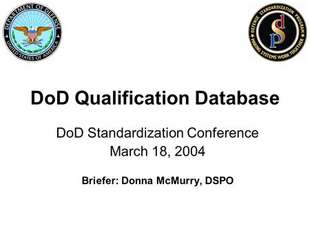 DoD Qualification Database DoD Standardization Conference March 18, 2004 Briefer: Donna McMurry, DSPO.