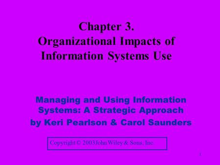 1 Chapter 3. Organizational Impacts of Information Systems Use Managing and Using Information Systems: A Strategic Approach by Keri Pearlson & Carol Saunders.