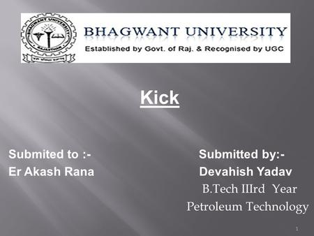Kick Submited to :- Submitted by:- Er Akash Rana Devahish Yadav B.Tech IIIrd Year Petroleum Technology 1.