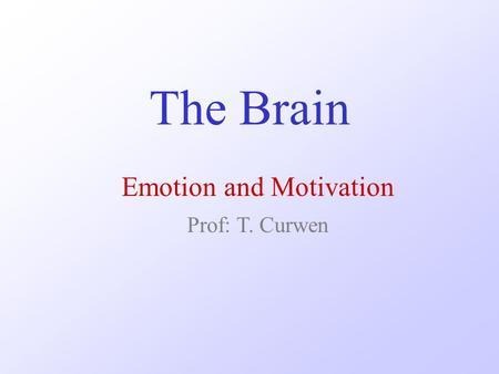 The Brain Emotion and Motivation Prof: T. Curwen.