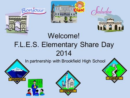 Welcome! F.L.E.S. Elementary Share Day 2014 In partnership with Brookfield High School.