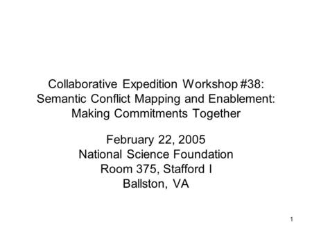 1 Collaborative Expedition Workshop #38: Semantic Conflict Mapping and Enablement: Making Commitments Together February 22, 2005 National Science Foundation.