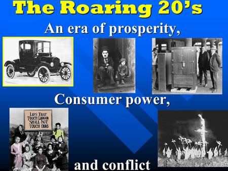 The Roaring 20's An era of prosperity, Consumer power, and conflict.