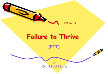 Failure to Thrive (FTT) GIT Lec. 5 By Dr. Athal Humo.