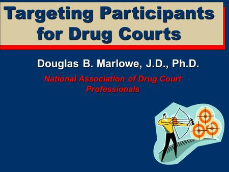 Targeting Participants for Drug Courts Douglas B. Marlowe, J.D., Ph.D. National Association of Drug Court Professionals.