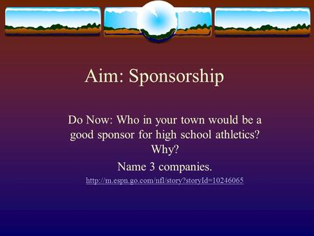 Aim: Sponsorship Do Now: Who in your town would be a good sponsor for high school athletics? Why? Name 3 companies.