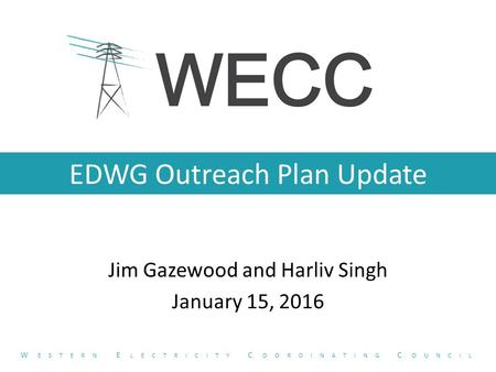 EDWG Outreach Plan Update Jim Gazewood and Harliv Singh January 15, 2016 W ESTERN E LECTRICITY C OORDINATING C OUNCIL.