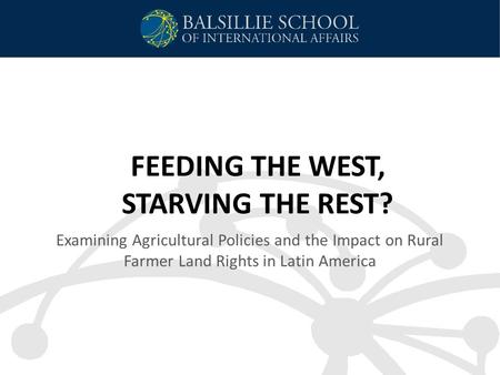 FEEDING THE WEST, STARVING THE REST? Examining Agricultural Policies and the Impact on Rural Farmer Land Rights in Latin America.