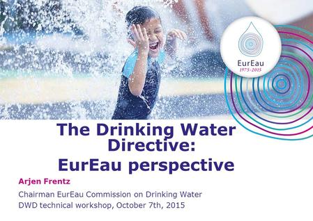 The Drinking Water Directive: EurEau perspective Arjen Frentz Chairman EurEau Commission on Drinking Water DWD technical workshop, October 7th, 2015.