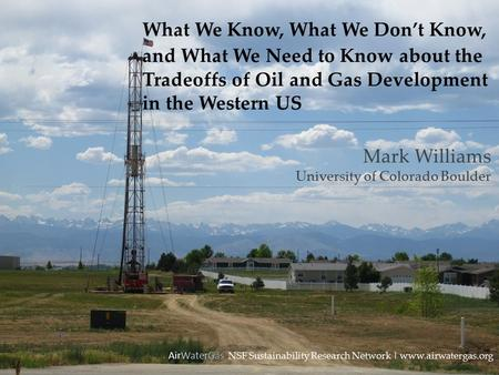 What We Know, What We Don't Know, and What We Need to Know about the Tradeoffs of Oil and Gas Development in the Western US AirWaterGas NSF Sustainability.