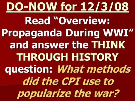 "DO-NOW for 12/3/08 Read ""Overview: Propaganda During WWI"" and answer the THINK THROUGH HISTORY question: What methods did the CPI use to popularize the."