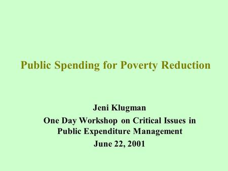 Public Spending for Poverty Reduction Jeni Klugman One Day Workshop on Critical Issues in Public Expenditure Management June 22, 2001.