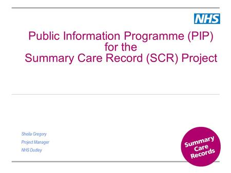 Public Information Programme (PIP) for the Summary Care Record (SCR) Project Sheila Gregory Project Manager NHS Dudley.