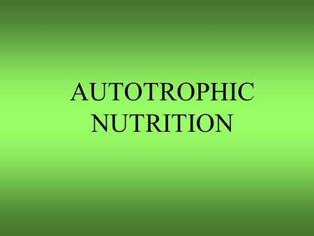 AUTOTROPHIC NUTRITION PHOTOSYNTHESIS Nutrition Autotrophic nutrition: (Plants) Organisms that can synthesize organic compounds from inorganic compounds.