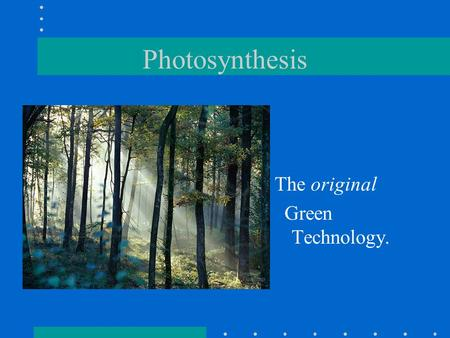 Photosynthesis The original Green Technology.. Photosynthesis in nature Autotrophs: biotic producers –obtain organic food without eating other organisms.
