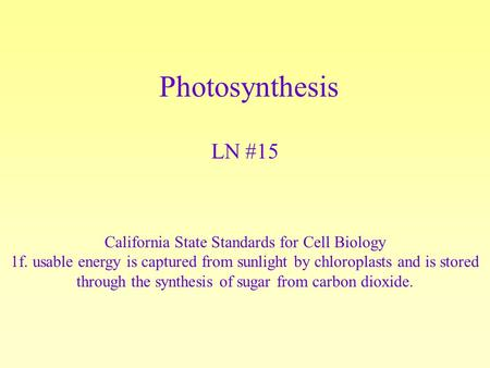Photosynthesis LN #15 California State Standards for Cell Biology 1f. usable energy is captured from sunlight by chloroplasts and is stored through the.