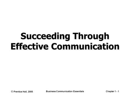 © Prentice Hall, 2005 Business Communication EssentialsChapter 1 - 1 Succeeding Through Effective Communication.