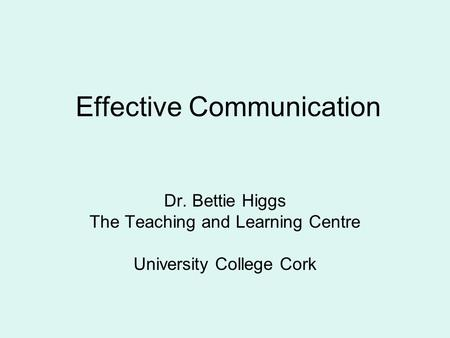 Effective Communication Dr. Bettie Higgs The Teaching and Learning Centre University College Cork.