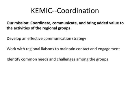 KEMIC--Coordination Our mission: Coordinate, communicate, and bring added value to the activities of the regional groups Develop an effective communication.