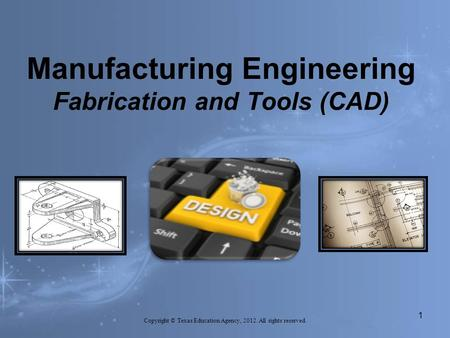Manufacturing Engineering Fabrication and Tools (CAD) 1 Copyright © Texas Education Agency, 2012. All rights reserved.