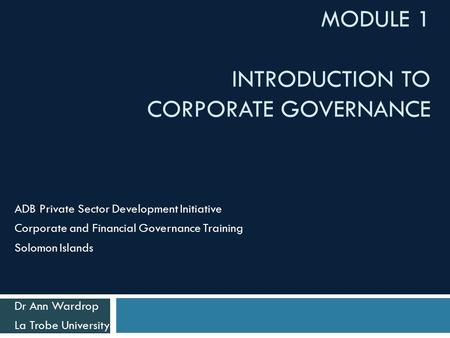 MODULE 1 INTRODUCTION TO CORPORATE GOVERNANCE ADB Private Sector Development Initiative Corporate and Financial Governance Training Solomon Islands Dr.