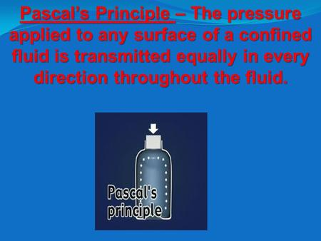 Pascal's Principle – The pressure applied to any surface of a confined fluid is transmitted equally in every direction throughout the fluid.