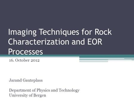 Imaging Techniques for Rock Characterization and EOR Processes 16. October 2012 Jarand Gauteplass Department of Physics and Technology University of Bergen.