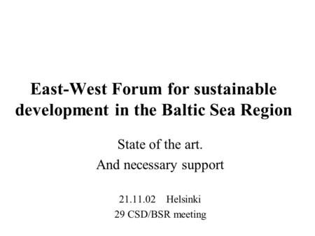 East-West Forum for sustainable development in the Baltic Sea Region State of the art. And necessary support 21.11.02 Helsinki 29 CSD/BSR meeting.