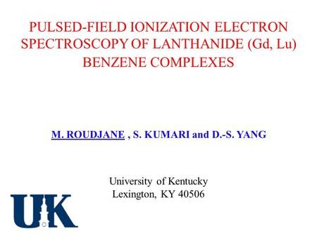 PULSED-FIELD IONIZATION ELECTRON SPECTROSCOPY OF LANTHANIDE (Gd, Lu) BENZENE COMPLEXES M. ROUDJANE, S. KUMARI and D.-S. YANG University of Kentucky Lexington,