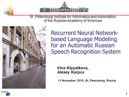 St. Petersburg Institute for Informatics and Automation of the Russian Academy of Sciences Recurrent Neural Network-based Language Modeling for an Automatic.