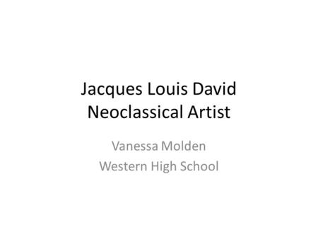 Jacques Louis David Neoclassical Artist Vanessa Molden Western High School.