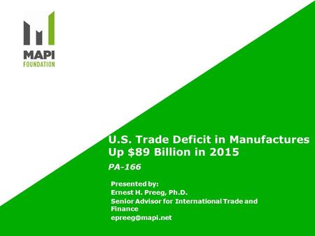 U.S. Trade Deficit in Manufactures Up $89 Billion in 2015 PA-166 Presented by: Ernest H. Preeg, Ph.D. Senior Advisor for International Trade and Finance.