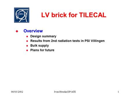 06/03/2002Ivan Hruska EP/ATE1 LV brick for TILECAL  Overview Design summary Results from 2nd radiation tests in PSI Villingen Bulk supply Plans for future.