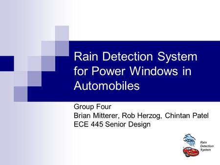 Rain Detection System Rain Detection System for Power Windows in Automobiles Group Four Brian Mitterer, Rob Herzog, Chintan Patel ECE 445 Senior Design.
