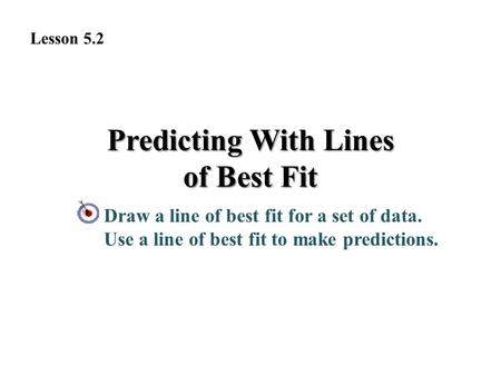 Predicting With Lines of Best Fit Draw a line of best fit for a set of data. Use a line of best fit to make predictions. Lesson 5.2.