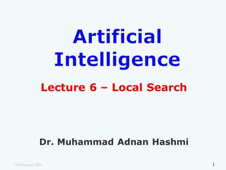 Lecture 6 – Local Search Dr. Muhammad Adnan Hashmi 1 24 February 2016.