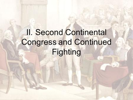 II. Second Continental Congress and Continued Fighting.