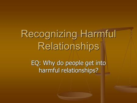 Recognizing Harmful Relationships EQ: Why do people get into harmful relationships?