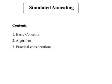 1 Simulated Annealing Contents 1. Basic Concepts 2. Algorithm 3. Practical considerations.